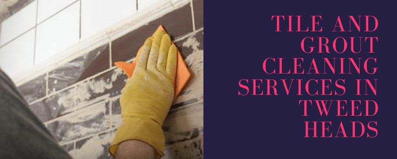 Tile And Grout Cleaning Services In Tweed Heads